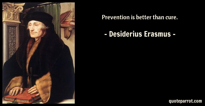 Prevention Is Better Than Cure Quotes: Prevention Is Better Than Cure. By Desiderius Erasmus