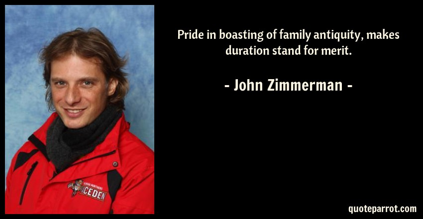 John Zimmerman Quote: Pride in boasting of family antiquity, makes duration stand for merit.