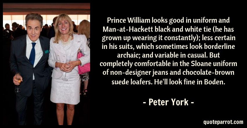 Peter York Quote: Prince William looks good in uniform and Man-at-Hackett black and white tie (he has grown up wearing it constantly); less certain in his suits, which sometimes look borderline archaic; and variable in casual. But completely comfortable in the Sloane uniform of non-designer jeans and chocolate-brown suede loafers. He'll look fine in Boden.