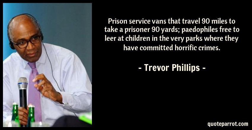 Trevor Phillips Quote: Prison service vans that travel 90 miles to take a prisoner 90 yards; paedophiles free to leer at children in the very parks where they have committed horrific crimes.