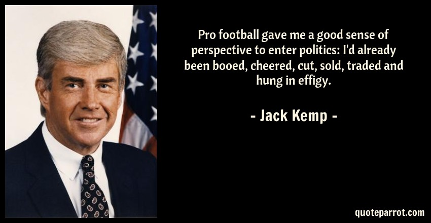 Jack Kemp Quote: Pro football gave me a good sense of perspective to enter politics: I'd already been booed, cheered, cut, sold, traded and hung in effigy.