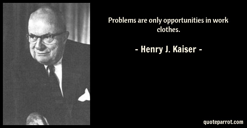 Henry J. Kaiser Quote: Problems are only opportunities in work clothes.