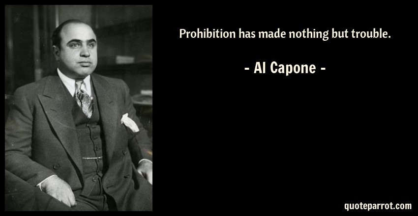 Prohibition Has Made Nothing But Trouble. By Al Capone