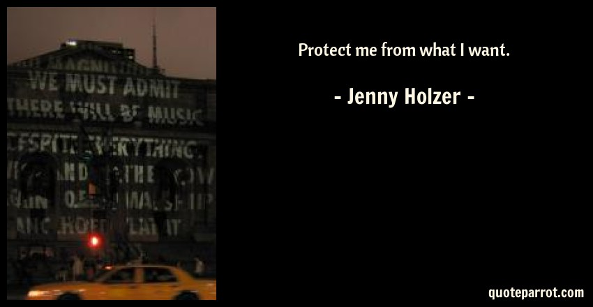 Jenny Holzer Quote: Protect me from what I want.