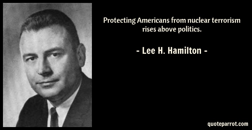 Lee H. Hamilton Quote: Protecting Americans from nuclear terrorism rises above politics.
