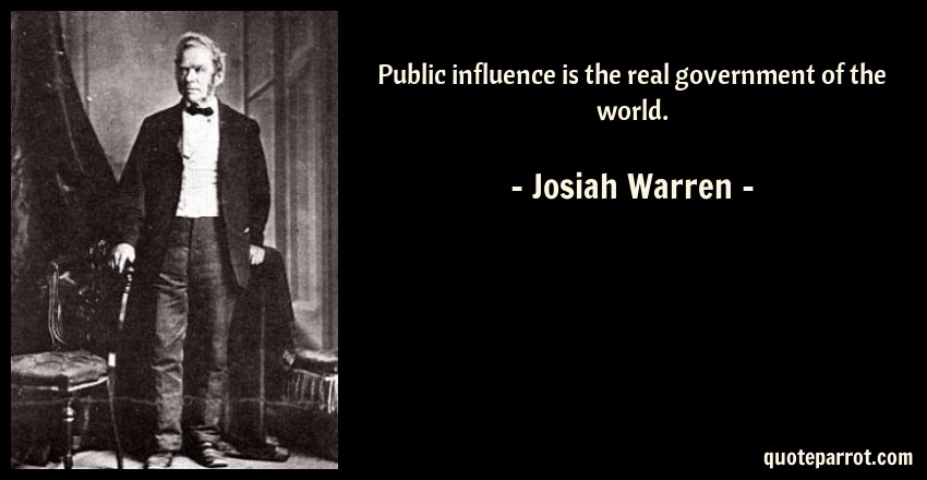 Josiah Warren Quote: Public influence is the real government of the world.