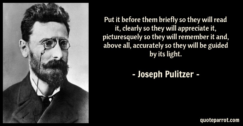 Joseph Pulitzer Quote: Put it before them briefly so they will read it, clearly so they will appreciate it, picturesquely so they will remember it and, above all, accurately so they will be guided by its light.