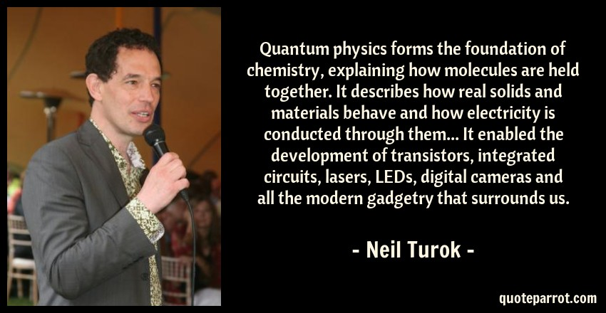 Neil Turok Quote: Quantum physics forms the foundation of chemistry, explaining how molecules are held together. It describes how real solids and materials behave and how electricity is conducted through them... It enabled the development of transistors, integrated circuits, lasers, LEDs, digital cameras and all the modern gadgetry that surrounds us.