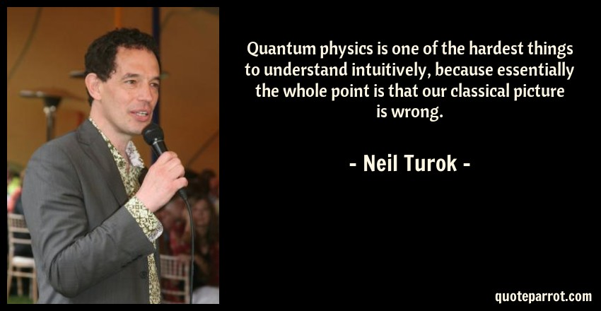 Neil Turok Quote: Quantum physics is one of the hardest things to understand intuitively, because essentially the whole point is that our classical picture is wrong.