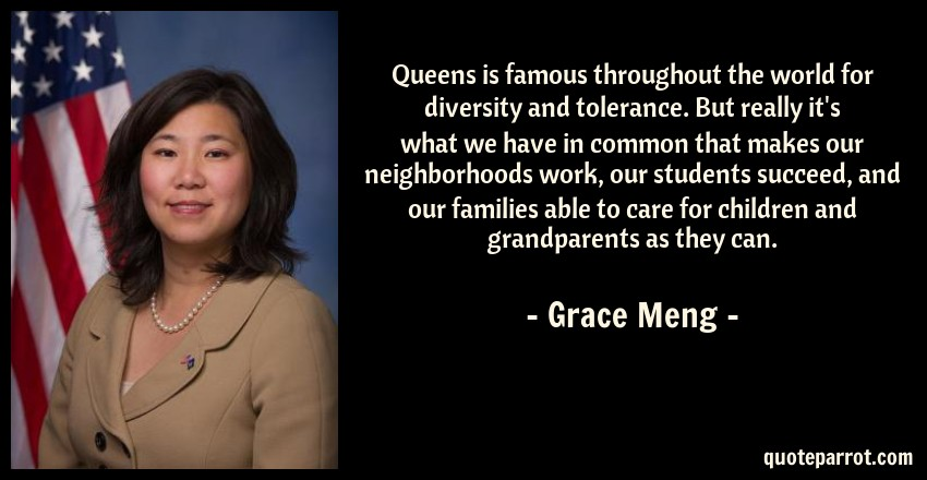 Grace Meng Quote: Queens is famous throughout the world for diversity and tolerance. But really it's what we have in common that makes our neighborhoods work, our students succeed, and our families able to care for children and grandparents as they can.