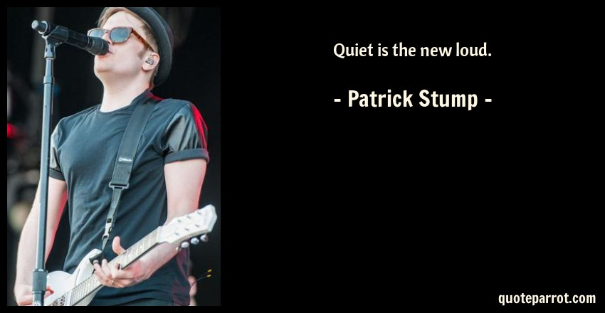 Quiet is the new loud. by Patrick Stump - QuoteParrot