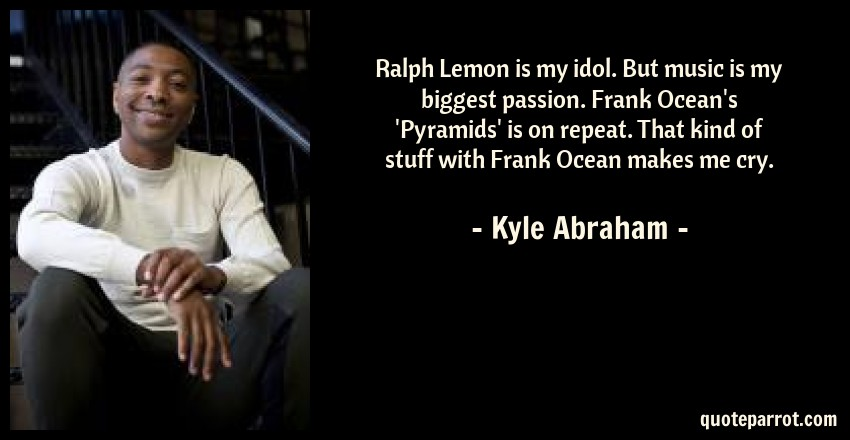 Kyle Abraham Quote: Ralph Lemon is my idol. But music is my biggest passion. Frank Ocean's 'Pyramids' is on repeat. That kind of stuff with Frank Ocean makes me cry.