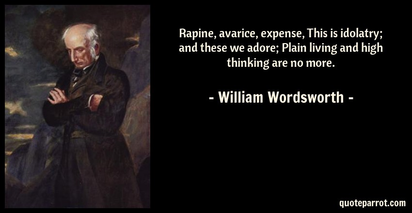 William Wordsworth Quote: Rapine, avarice, expense, This is idolatry; and these we adore; Plain living and high thinking are no more.