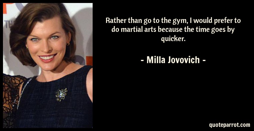Milla Jovovich Quote: Rather than go to the gym, I would prefer to do martial arts because the time goes by quicker.