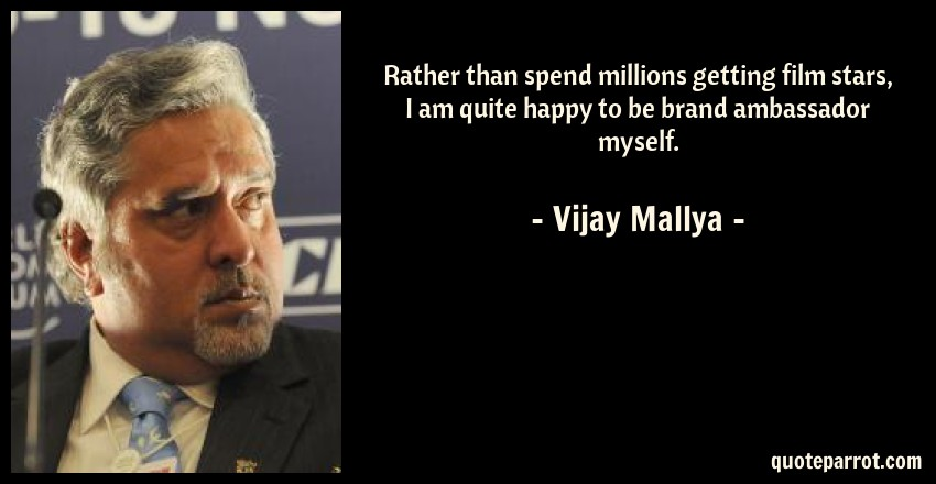 Vijay Mallya Quote: Rather than spend millions getting film stars, I am quite happy to be brand ambassador myself.