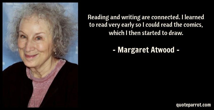 Margaret Atwood Quote: Reading and writing are connected. I learned to read very early so I could read the comics, which I then started to draw.