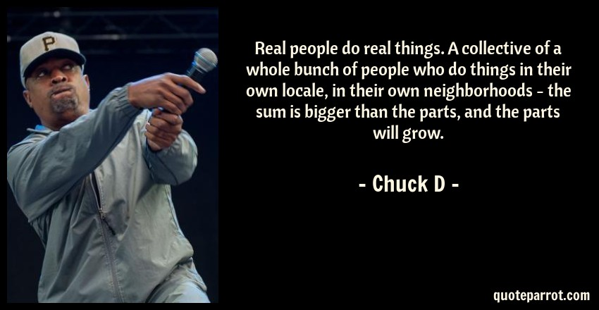 Chuck D Quote: Real people do real things. A collective of a whole bunch of people who do things in their own locale, in their own neighborhoods - the sum is bigger than the parts, and the parts will grow.