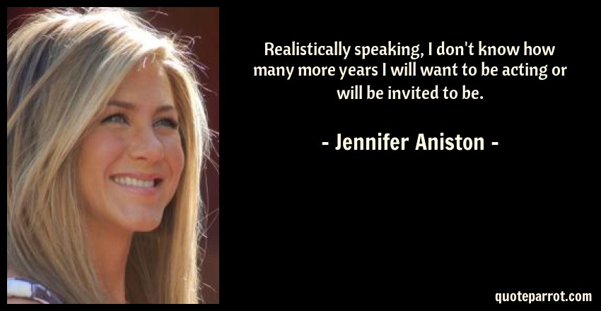Jennifer Aniston Quote: Realistically speaking, I don't know how many more years I will want to be acting or will be invited to be.