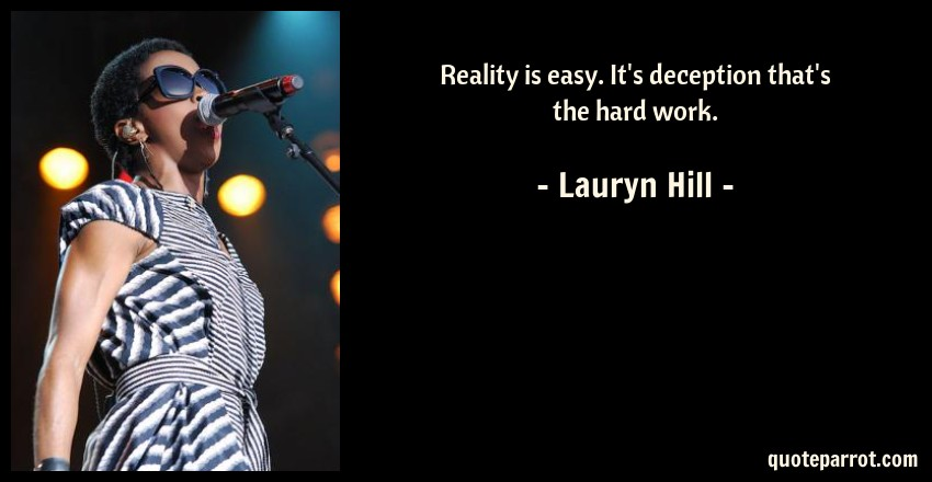 Lauryn Hill Quote: Reality is easy. It's deception that's the hard work.