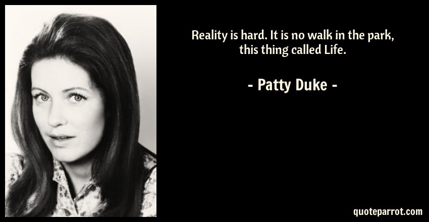 Patty Duke Quote: Reality is hard. It is no walk in the park, this thing called Life.