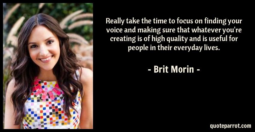Brit Morin Quote: Really take the time to focus on finding your voice and making sure that whatever you're creating is of high quality and is useful for people in their everyday lives.