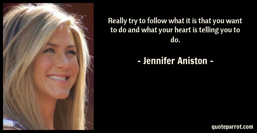 Jennifer Aniston Quote: Really try to follow what it is that you want to do and what your heart is telling you to do.