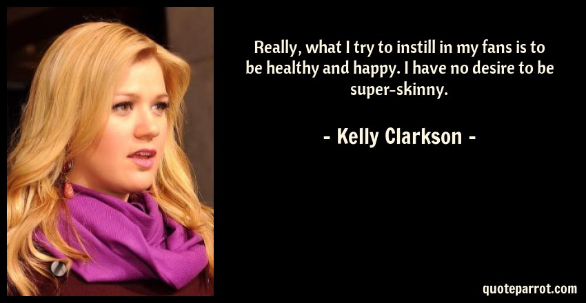 Kelly Clarkson Quote: Really, what I try to instill in my fans is to be healthy and happy. I have no desire to be super-skinny.