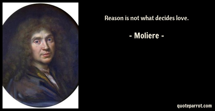 Moliere Quote: Reason is not what decides love.