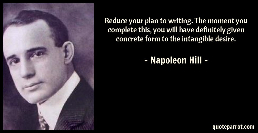 Napoleon Hill Quote: Reduce your plan to writing. The moment you complete this, you will have definitely given concrete form to the intangible desire.