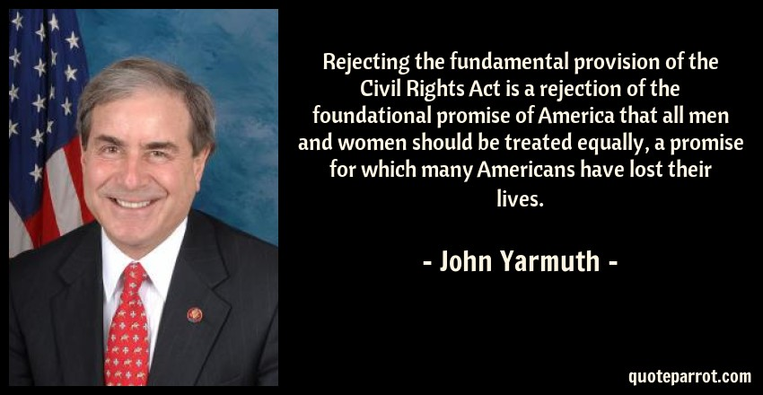 John Yarmuth Quote: Rejecting the fundamental provision of the Civil Rights Act is a rejection of the foundational promise of America that all men and women should be treated equally, a promise for which many Americans have lost their lives.