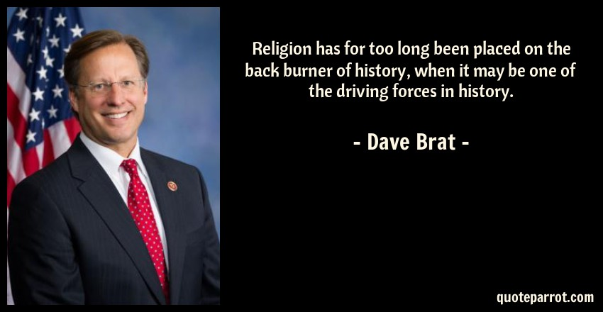Dave Brat Quote: Religion has for too long been placed on the back burner of history, when it may be one of the driving forces in history.