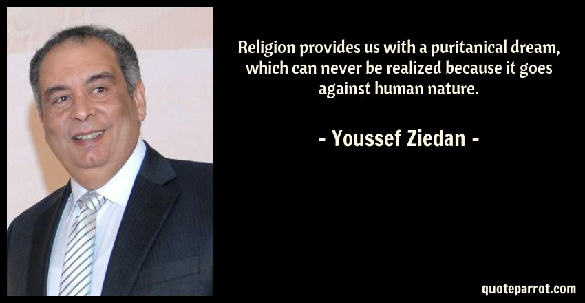 Youssef Ziedan Quote: Religion provides us with a puritanical dream, which can never be realized because it goes against human nature.