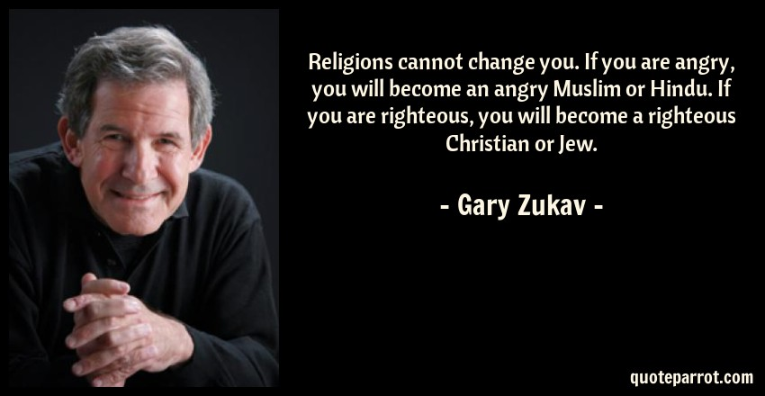 Gary Zukav Quote: Religions cannot change you. If you are angry, you will become an angry Muslim or Hindu. If you are righteous, you will become a righteous Christian or Jew.