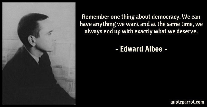 Edward Albee Quote: Remember one thing about democracy. We can have anything we want and at the same time, we always end up with exactly what we deserve.