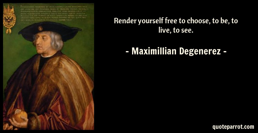 Maximillian Degenerez Quote: Render yourself free to choose, to be, to live, to see.