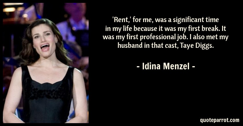 Idina Menzel Quote: 'Rent,' for me, was a significant time in my life because it was my first break. It was my first professional job. I also met my husband in that cast, Taye Diggs.