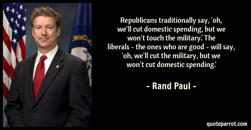 Rand Paul Quote: Republicans traditionally say, 'oh, we'll cut domestic spending, but we won't touch the military.' The liberals - the ones who are good - will say, 'oh, we'll cut the military, but we won't cut domestic spending.'