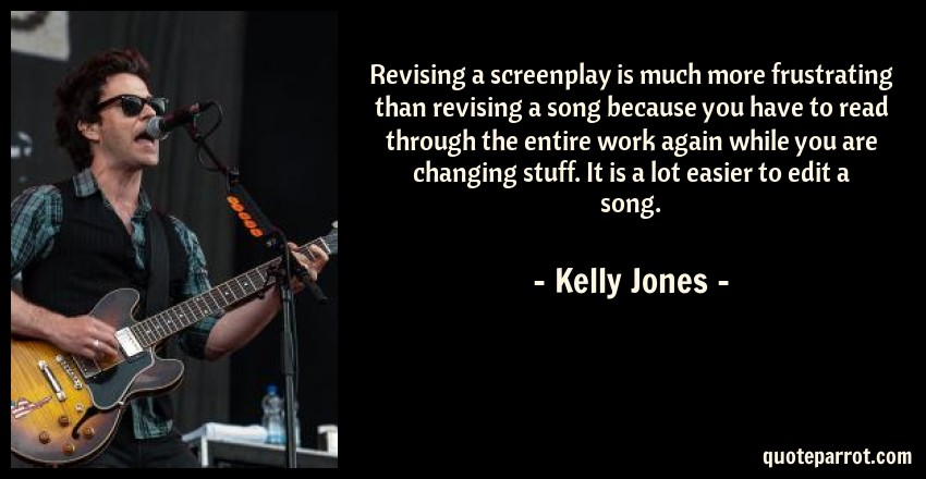 Kelly Jones Quote: Revising a screenplay is much more frustrating than revising a song because you have to read through the entire work again while you are changing stuff. It is a lot easier to edit a song.