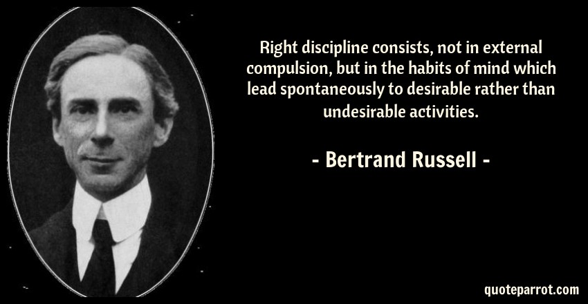 Bertrand Russell Quote: Right discipline consists, not in external compulsion, but in the habits of mind which lead spontaneously to desirable rather than undesirable activities.