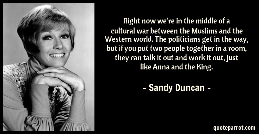 Sandy Duncan Quote: Right now we're in the middle of a cultural war between the Muslims and the Western world. The politicians get in the way, but if you put two people together in a room, they can talk it out and work it out, just like Anna and the King.