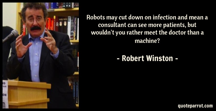 Robert Winston Quote: Robots may cut down on infection and mean a consultant can see more patients, but wouldn't you rather meet the doctor than a machine?