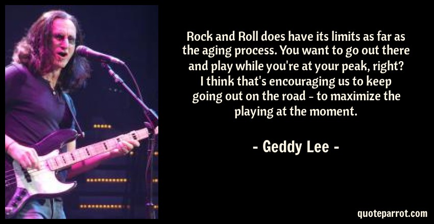 Geddy Lee Quote: Rock and Roll does have its limits as far as the aging process. You want to go out there and play while you're at your peak, right? I think that's encouraging us to keep going out on the road - to maximize the playing at the moment.