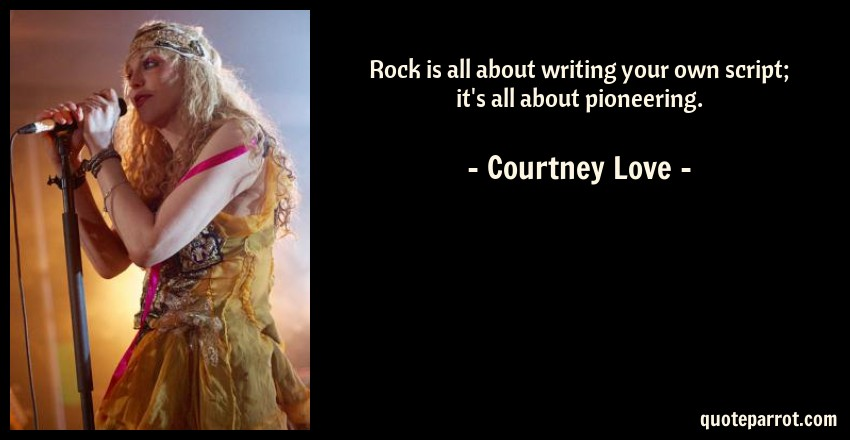 Courtney Love Quote: Rock is all about writing your own script; it's all about pioneering.