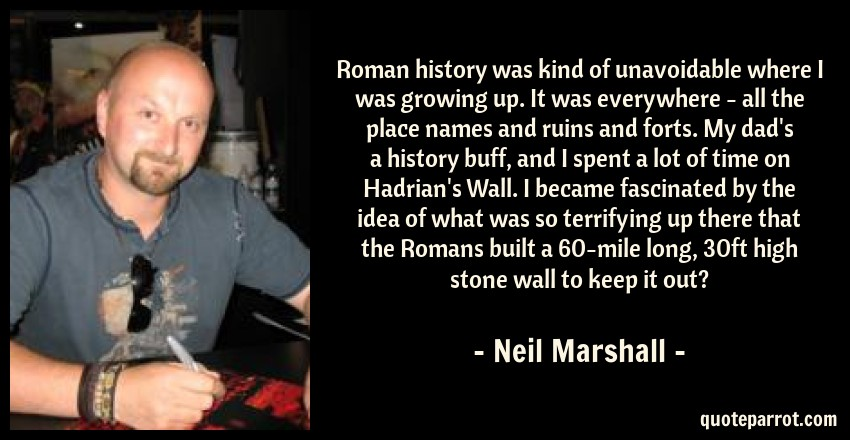Roman history was kind of unavoidable where I was growi    by Neil