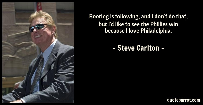 Steve Carlton Quote: Rooting is following, and I don't do that, but I'd like to see the Phillies win because I love Philadelphia.