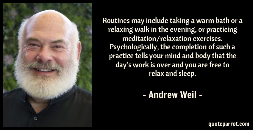 Andrew Weil Quote: Routines may include taking a warm bath or a relaxing walk in the evening, or practicing meditation/relaxation exercises. Psychologically, the completion of such a practice tells your mind and body that the day's work is over and you are free to relax and sleep.
