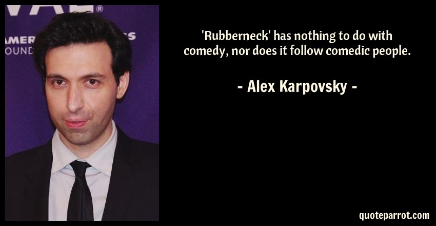 Alex Karpovsky Quote: 'Rubberneck' has nothing to do with comedy, nor does it follow comedic people.