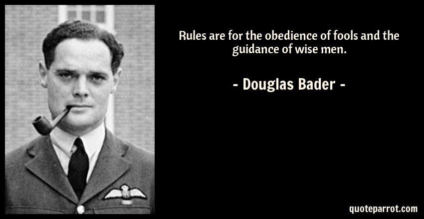 Douglas Bader Quote: Rules are for the obedience of fools and the guidance of wise men.