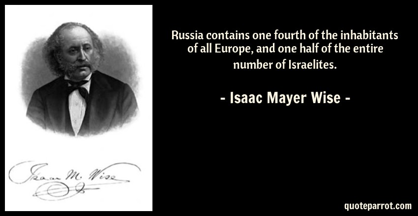 Isaac Mayer Wise Quote: Russia contains one fourth of the inhabitants of all Europe, and one half of the entire number of Israelites.