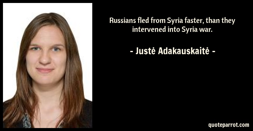 Justė Adakauskaitė Quote: Russians fled from Syria faster, than they intervened into Syria war.